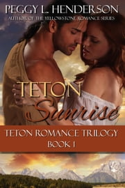 Teton Sunrise - Teton Romance Trilogy, #1 ebook by Peggy L Henderson