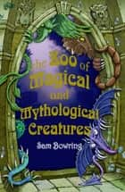 The Zoo of Magical and Mythological Creatures ebook by Sam Bowring