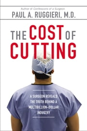 The Cost of Cutting - A Surgeon Reveals the Truth Behind a Multibillion-Dollar Industry ebook by Paul A. Ruggieri