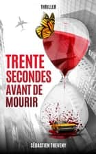 Trente secondes avant de mourir ebook by Sébastien Theveny