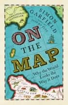 On The Map - Why the world looks the way it does ebook by Simon Garfield