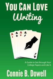 You Can Love Writing - A Guide to Get through Your College Papers and Like It ebook by Connie B. Dowell