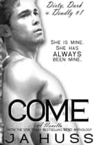 Come: Dirty, Dark, and Deadly Book One ebook by J.A. Huss