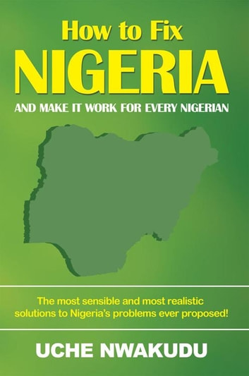 How to Fix Nigeria - And Make It Work for Every Nigerian ebook by Uche Nwakudu