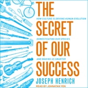 The Secret of Our Success - How Culture Is Driving Human Evolution, Domesticating Our Species, and Making Us Smarter audiobook by Joseph Henrich