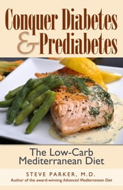 Conquer Diabetes and Prediabetes: The Low-Carb Mediterranean Diet ebook by Steve Parker, M.D.