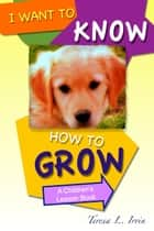 I Want to Know How to Grow - A Children's Lesson Book ebook by