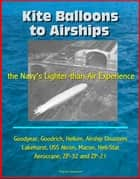Kite Balloons to Airships: the Navy's Lighter-than-Air Experience - Goodyear, Goodrich, Helium, Airship Disasters, Lakehurst, USS Akron, Macon, Heli-Stat, Aerocrane, ZP-32 and ZP-21 ebook by Progressive Management