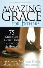 Amazing Grace for Fathers ebook by Jeff Cavins,Matthew Pinto,Mark and Patti Armstrong