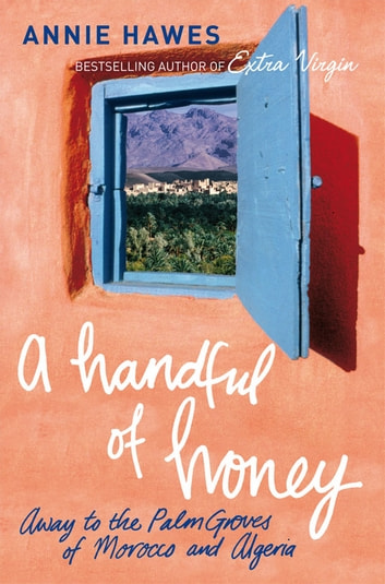 A Handful of Honey - Away to the Palm Groves of Morocco and Algeria ebook by Annie Hawes