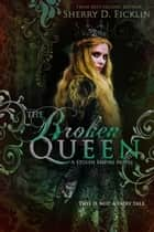 The Broken Queen ebook by Sherry D. Ficklin