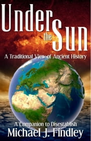 Under the Sun - A Traditional View of Ancient History ebook by Michael J. Findley