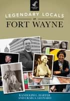 Legendary Locals of Fort Wayne ebook by Randolph L. Harter,Craig S. Leonard