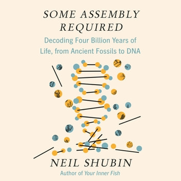 Some Assembly Required - Decoding Four Billion Years of Life, from Ancient Fossils to DNA audiobook by Neil Shubin