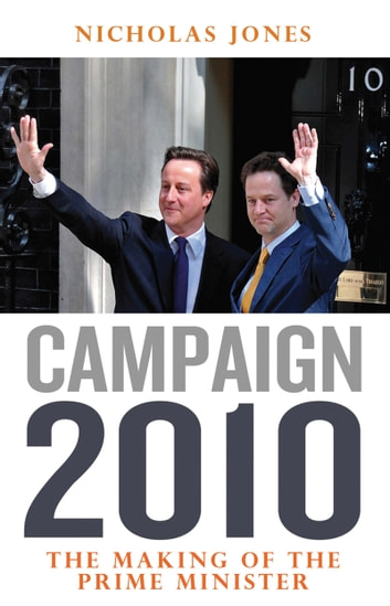 Campaign 2010 - The Making of the Prime Minister ebook by Nicholas Jones