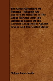 The Great Adventure Of Panama - Wherein Are Exposed Its Relation To The Great War And Also The Luminous Traces Of The German Conspiracies Against France And The United States ebook by Philippe Bunau-Varilla