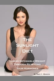 The Sunlight Diet: Losing Impossible Weight Through Resetting Your Hormones ebook by Mary C. Blowers