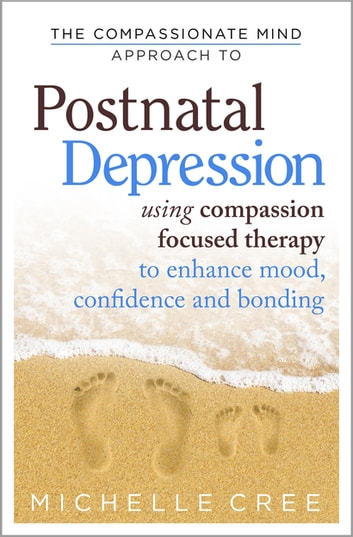 The Compassionate Mind Approach To Postnatal Depression - Using Compassion Focused Therapy to Enhance Mood, Confidence and Bonding ebook by Michelle Cree