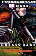 Greasy Lake and Other Stories ebook by T.C. Boyle