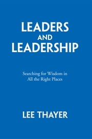 Leaders and Leadership - Searching for Wisdom in All the Right Places ebook by Lee Thayer