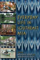 Everyday Life in Southeast Asia ebook by KATHLEEN M. ADAMS, KATHLEEN A. GILLOGLY
