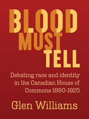 Blood Must Tell - Debating race and identity in the Canadian House of Commons, 1880-1925 ebook by Glen Williams