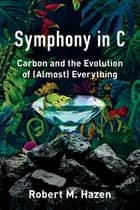 Symphony in C: Carbon and the Evolution of (Almost) Everything eBook by Robert M. Hazen