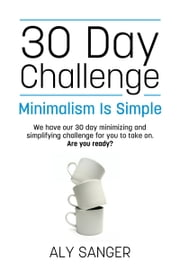 Minimalism Is Simple: 30 Day Challenge ebook by Aly Sanger
