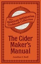 The Cider Maker's Manual - A Practical Hand-Book ebook by Jonathan Sheder Buell