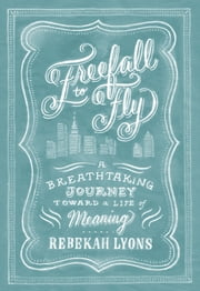 Freefall to Fly - A Breathtaking Journey Toward a Life of Meaning ebook by Rebekah Lyons