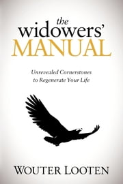 The Widowers' Manual - Unrevealed Cornerstones to Regenerate Your Life ebook by Wouter Looten