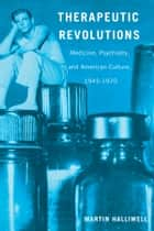 Therapeutic Revolutions - Medicine, Psychiatry, and American Culture, 1945-1970 ebook by Martin Halliwell