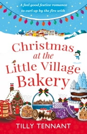 Christmas at the Little Village Bakery - A feel good festive romance to curl up by the fire with ebook by Tilly Tennant