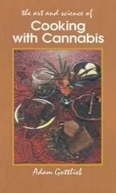 Cooking with Cannabis - The Most Effective Methods of Preparing Food and Drink with Marijuana, Hashish, and Hash Oil Third E ebook by Adam Gottlieb
