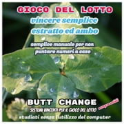 Gioco del lotto: Vincere semplice Ambo ed Estratto Butt Change by Mat Marlin ebook by Butt Change