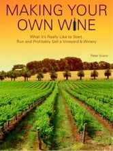 Making Your Own Wine: What it's Really Like to Start, Run and Profitably Sell a Vineyard and Winery ebook by Peter Svans