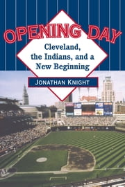 Opening Day - Cleveland, the Indians, and a New Beginning ebook by Jonathan Knight