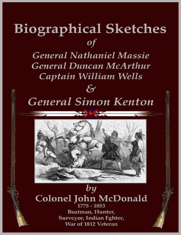 Biographical Sketches - Of General Nathaniel Massie, General Duncan McArthur, Captain William Wells and General Simon Kenton ebook by C. Stephen Badgley,Colonel John McDonald