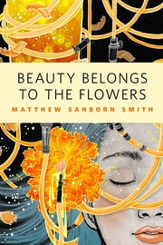 Beauty Belongs to the Flowers - A Tor.Com Original ebook by Matthew Sanborn Smith