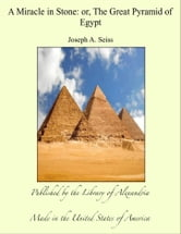 A Miracle in Stone - The Great Pyramid ebook by Joesph A. Seiss
