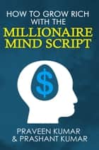 How to Grow Rich with The Millionaire Mind Script ebook by Praveen Kumar, Prashant Kumar