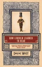 How Lincoln Learned to Read - Twelve Great Americans and the Educations That Made Them ebook by Daniel Wolff