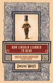 How Lincoln Learned to Read - Twelve Great Americans and the Educations That Made Them ebook by Kobo.Web.Store.Products.Fields.ContributorFieldViewModel