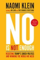 No Is Not Enough - Resisting Trump's Shock Politics and Winning the World We Need ebook by Naomi Klein