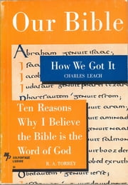 Our Bible - How We Got It and Ten Reasons Why I Believe the Bible is the Word of God ebook by Charles Leach,R. A. Torrey