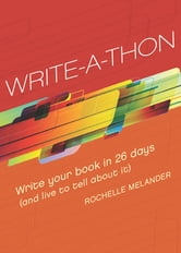 Write-A-Thon: Write Your Book in 26 Days (And Live to Tell About It) - Write Your Book in 26 Days (And Live to Tell About It) ebook by Rochelle Melander