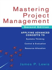 Mastering Project Management: Applying Advanced Concepts to Systems Thinking, Control & Evaluation, Resource Allocation ebook by Lewis, James