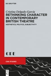 Rethinking Character in Contemporary British Theatre - Aesthetics, Politics, Subjectivity ebook by Cristina Delgado-García