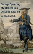 George Spearing: My Ordeal In A Disused Coal Pit ebook by Charles Miller