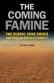 Coming Famine - The Global Food Crisis and What We Can Do to Avoid It ebook by Julian Cribb